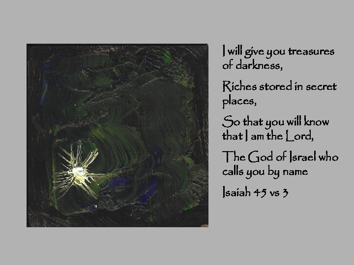 I will give you treasures of darkness, Riches stored in secret places, So that