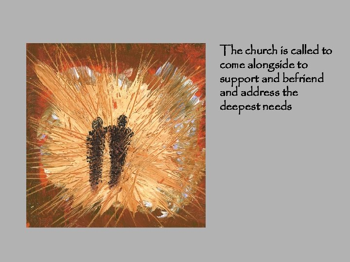 The church is called to come alongside to support and befriend address the deepest