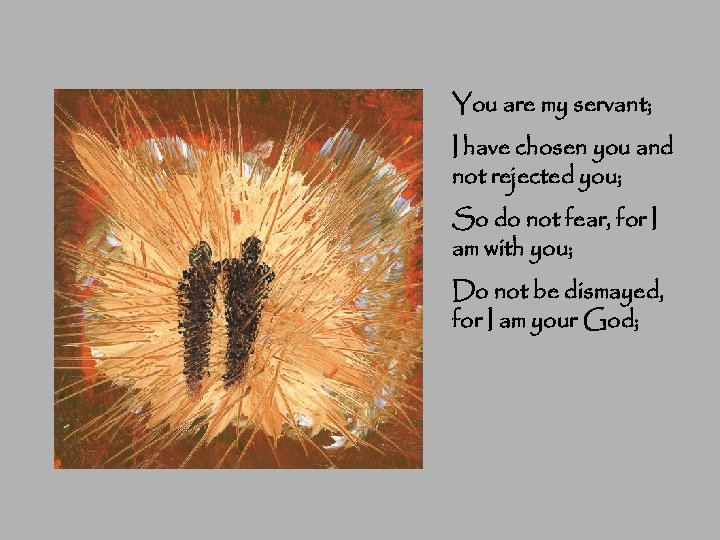 You are my servant; I have chosen you and not rejected you; So do