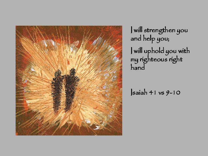 I will strengthen you and help you; I will uphold you with my righteous