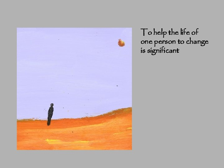 To help the life of one person to change is significant