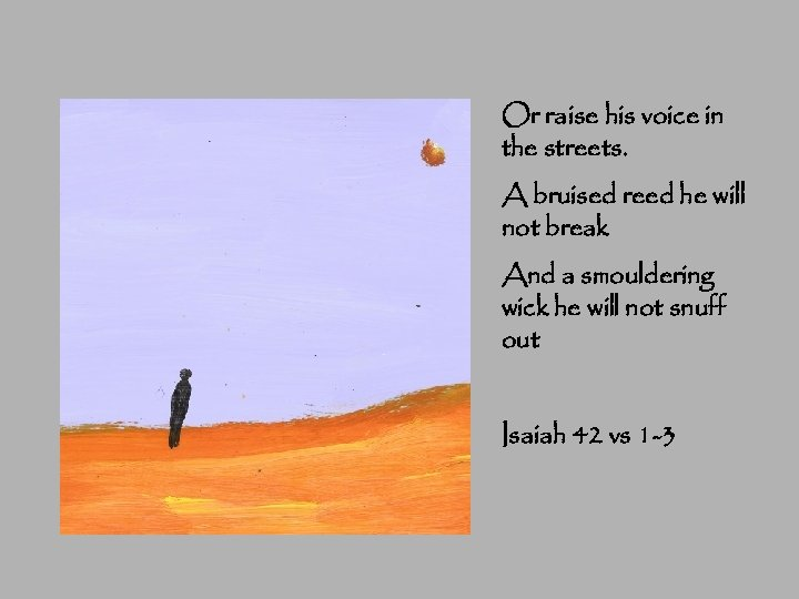 Or raise his voice in the streets. A bruised reed he will not break