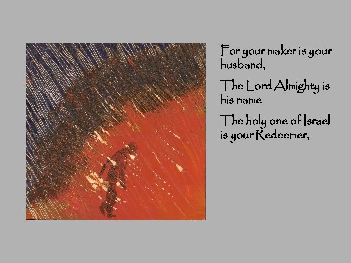 For your maker is your husband, The Lord Almighty is his name The holy
