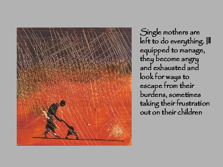 Single mothers are left to do everything. Ill equipped to manage, they become angry