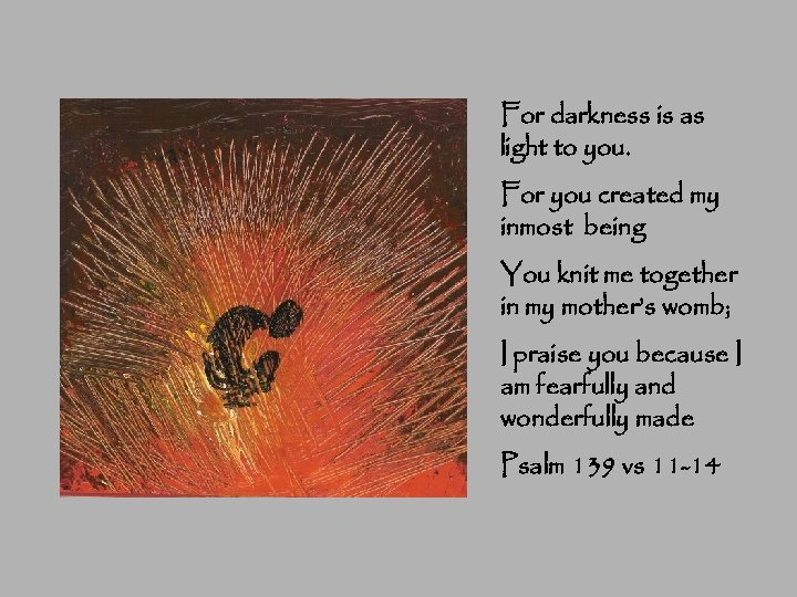For darkness is as light to you. For you created my inmost being You