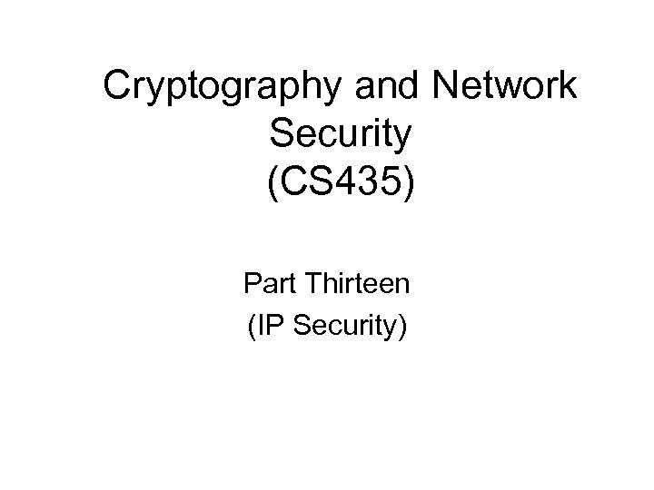 Cryptography and Network Security (CS 435) Part Thirteen (IP Security)