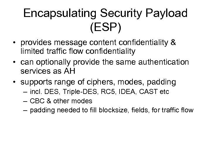 Encapsulating Security Payload (ESP) • provides message content confidentiality & limited traffic flow confidentiality