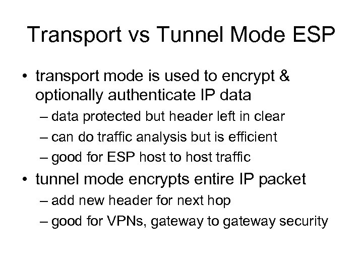 Transport vs Tunnel Mode ESP • transport mode is used to encrypt & optionally