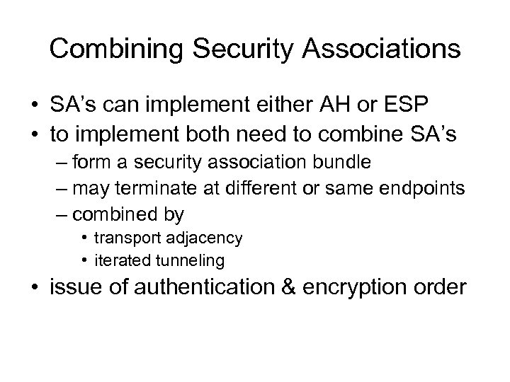 Combining Security Associations • SA's can implement either AH or ESP • to implement