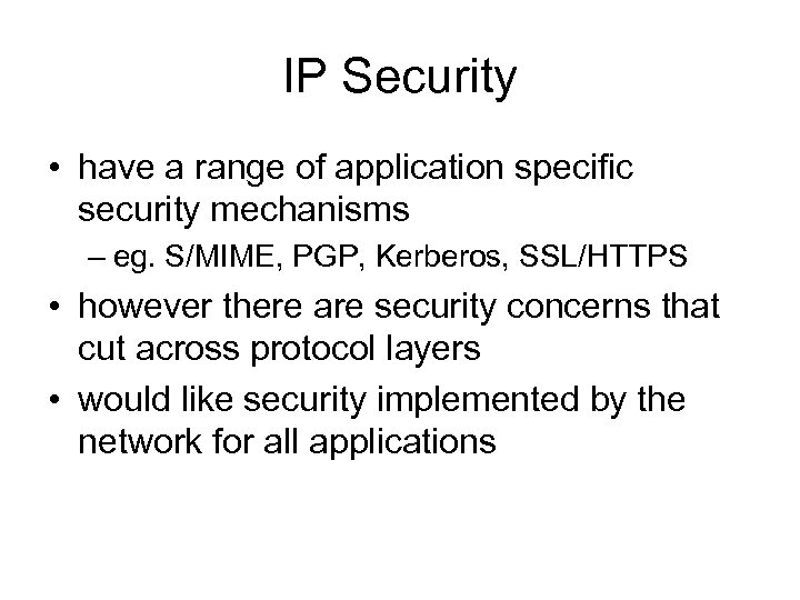 IP Security • have a range of application specific security mechanisms – eg. S/MIME,