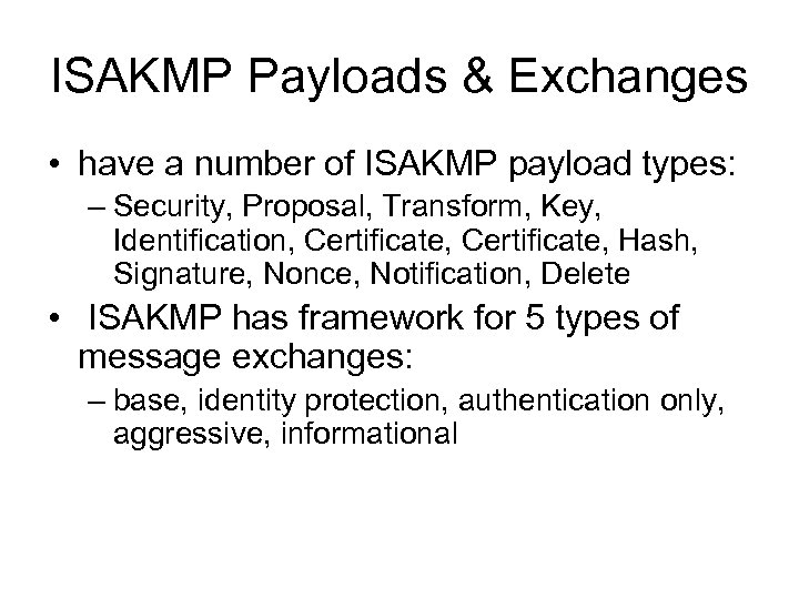 ISAKMP Payloads & Exchanges • have a number of ISAKMP payload types: – Security,