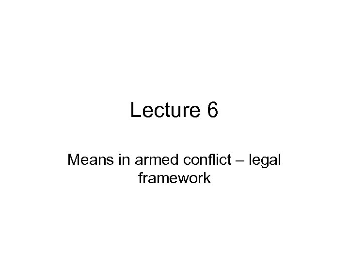Lecture 6 Means in armed conflict – legal framework
