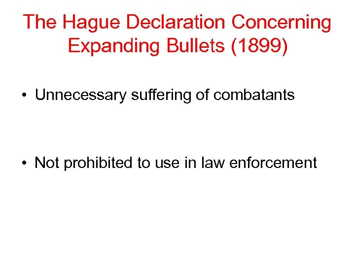 The Hague Declaration Concerning Expanding Bullets (1899) • Unnecessary suffering of combatants • Not