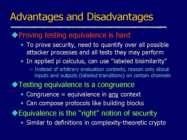 Advantages and Disadvantages u. Proving testing equivalence is hard • To prove security, need