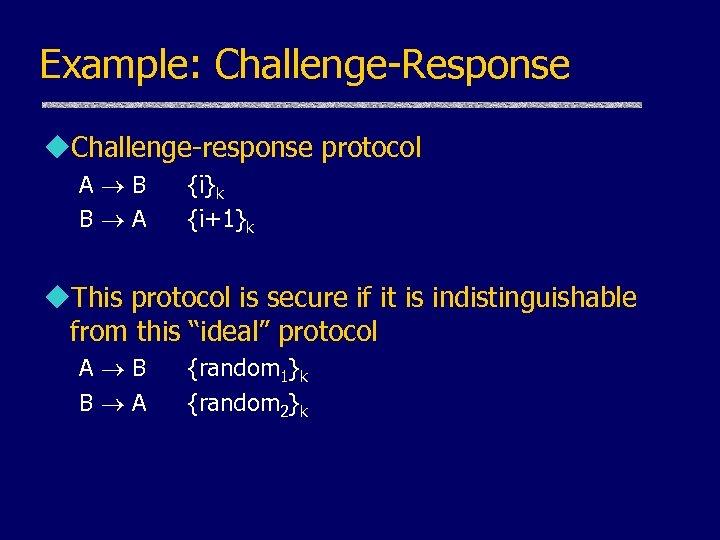 Example: Challenge-Response u. Challenge-response protocol A B B A {i}k {i+1}k u. This protocol