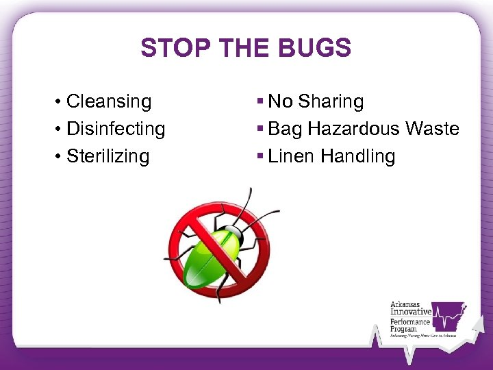 STOP THE BUGS • Cleansing • Disinfecting • Sterilizing § No Sharing § Bag