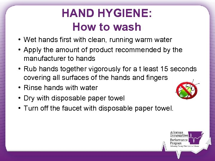 HAND HYGIENE: How to wash • Wet hands first with clean, running warm water
