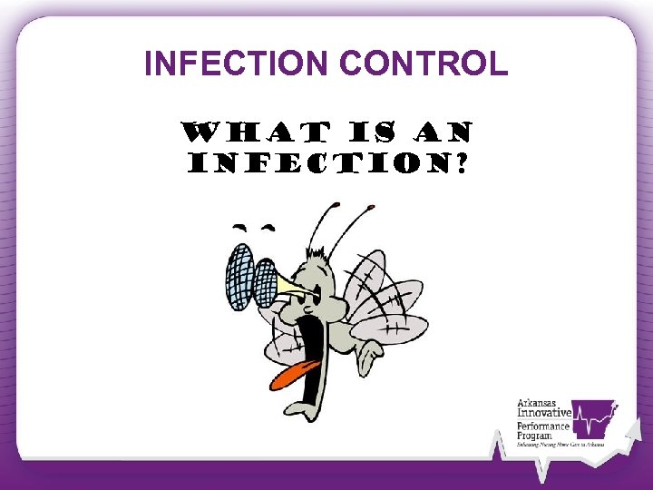 INFECTION CONTROL What is an infection?