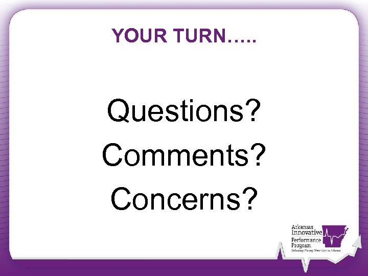 YOUR TURN…. . Questions? Comments? Concerns?