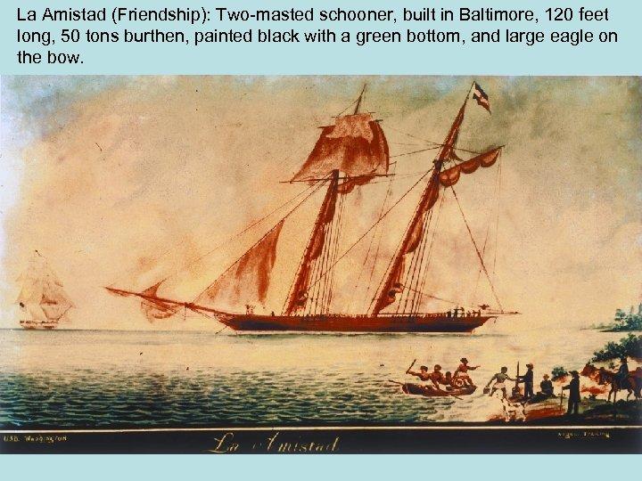 La Amistad (Friendship): Two-masted schooner, built in Baltimore, 120 feet long, 50 tons burthen,