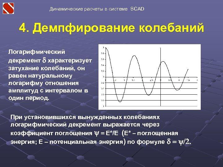 Динамические расчеты в системе SCAD 4. Демпфирование колебаний Логарифмический декремент d характеризует затухание колебаний,