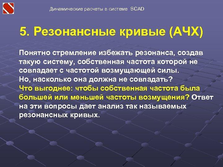 Динамические расчеты в системе SCAD 5. Резонансные кривые (АЧХ) Понятно стремление избежать резонанса, создав