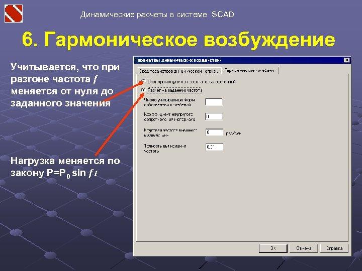 Динамические расчеты в системе SCAD 6. Гармоническое возбуждение Учитывается, что при разгоне частота f
