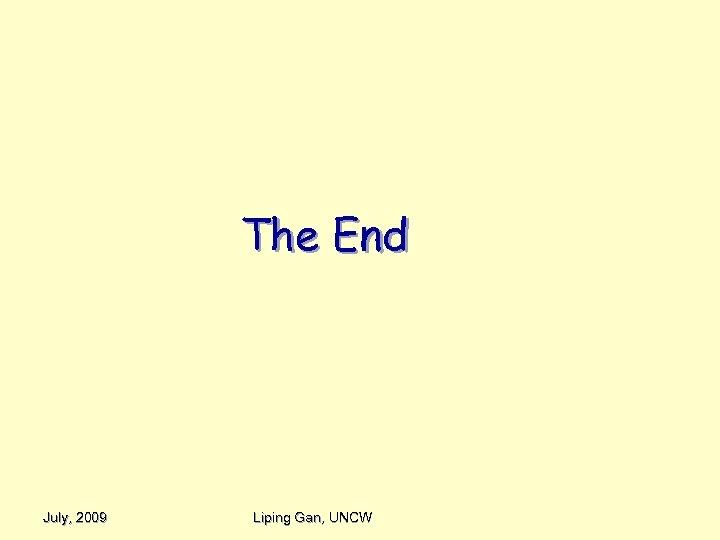The End July, 2009 Liping Gan, UNCW