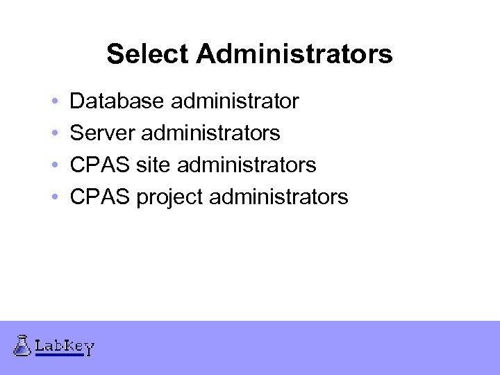 Select Administrators • • Database administrator Server administrators CPAS site administrators CPAS project administrators
