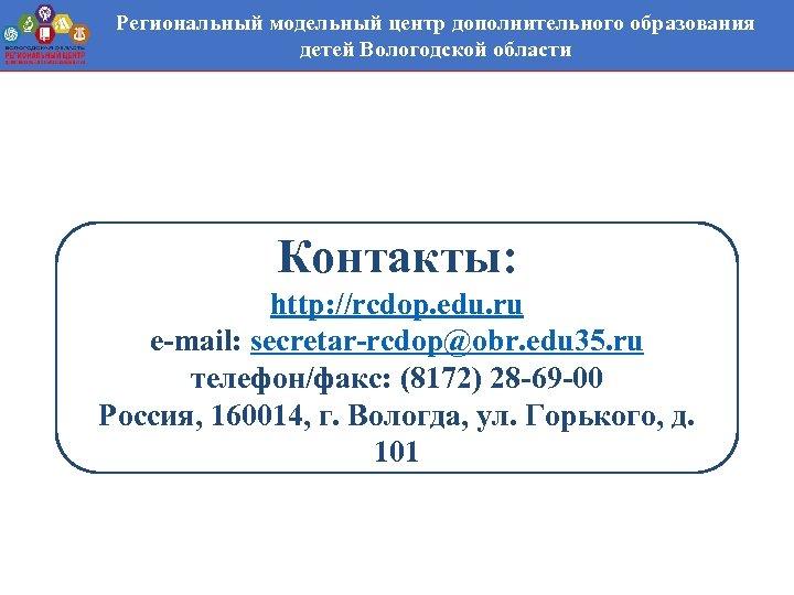 Региональный модельный центр дополнительного образования детей Вологодской области Контакты: http: //rcdop. edu. ru e-mail: