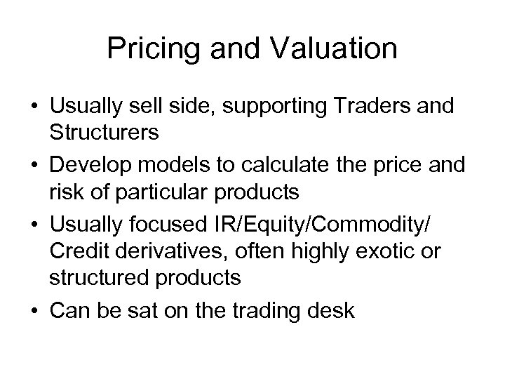 Pricing and Valuation • Usually sell side, supporting Traders and Structurers • Develop models