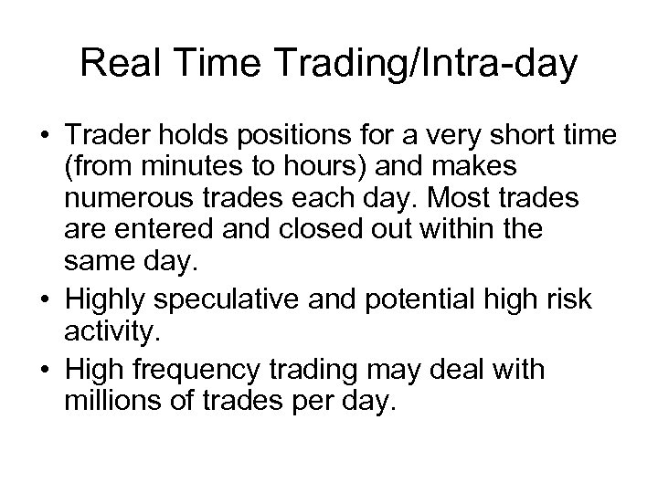 Real Time Trading/Intra-day • Trader holds positions for a very short time (from minutes