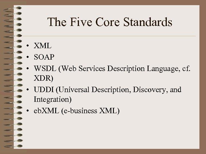 The Five Core Standards • XML • SOAP • WSDL (Web Services Description Language,