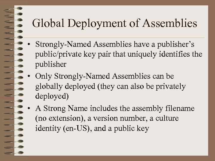 Global Deployment of Assemblies • Strongly-Named Assemblies have a publisher's public/private key pair that