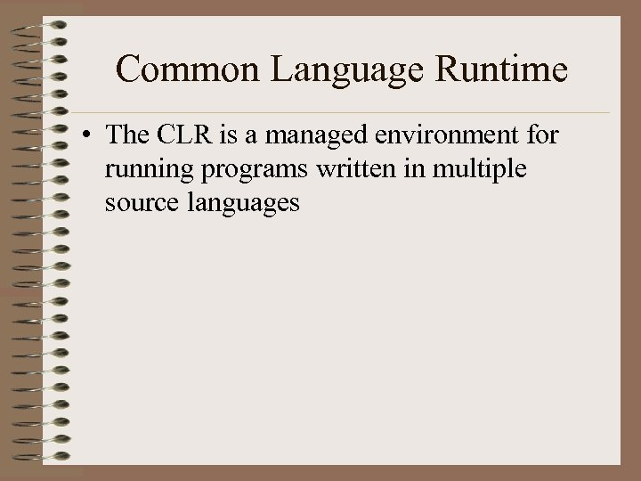 Common Language Runtime • The CLR is a managed environment for running programs written