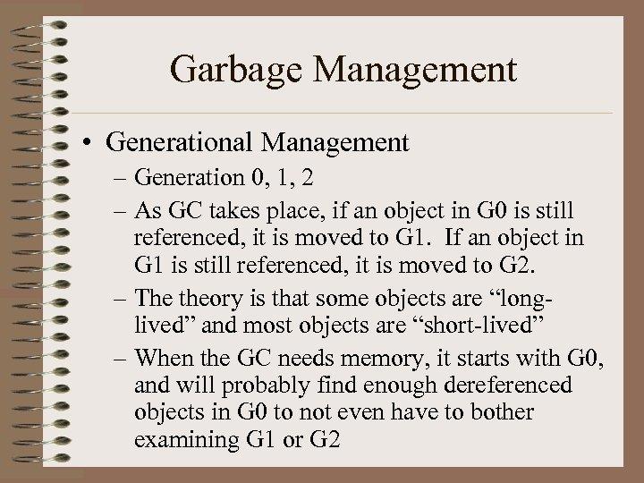 Garbage Management • Generational Management – Generation 0, 1, 2 – As GC takes