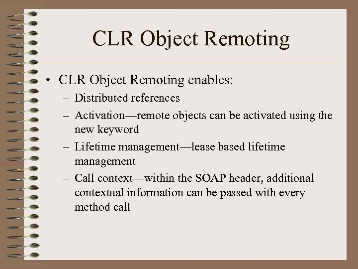 CLR Object Remoting • CLR Object Remoting enables: – Distributed references – Activation—remote objects