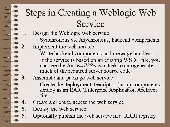 Steps in Creating a Weblogic Web Service 1. 2. 3. 4. 5. 6. Design