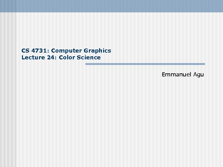 CS 4731: Computer Graphics Lecture 24: Color Science Emmanuel Agu