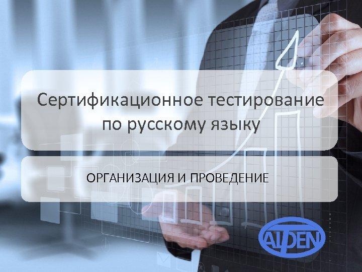 Сертификационное тестирование по русскому языку ОРГАНИЗАЦИЯ И ПРОВЕДЕНИЕ