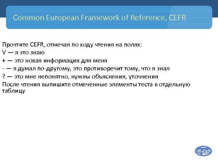 Common European Framework of Reference, CEFR Прочтите CEFR, отмечая по ходу чтения на полях: