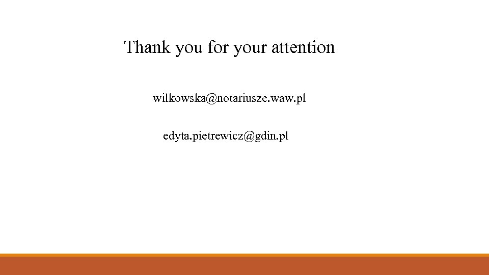 Thank you for your attention wilkowska@notariusze. waw. pl edyta. pietrewicz@gdin. pl