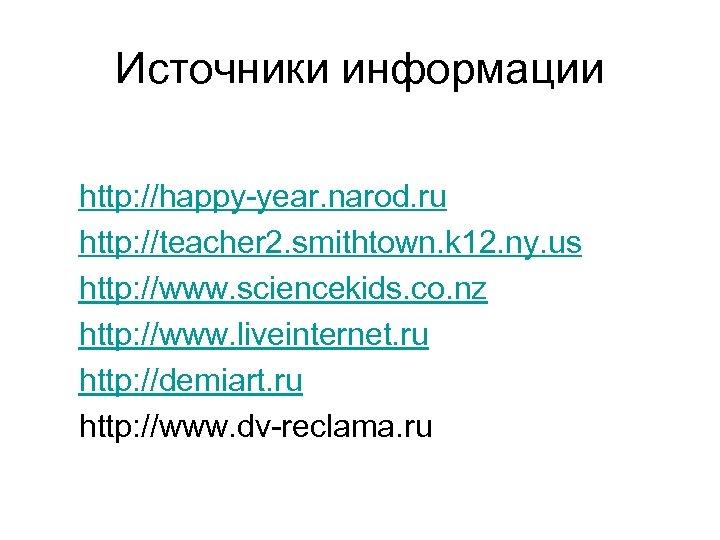 Источники информации http: //happy-year. narod. ru http: //teacher 2. smithtown. k 12. ny. us