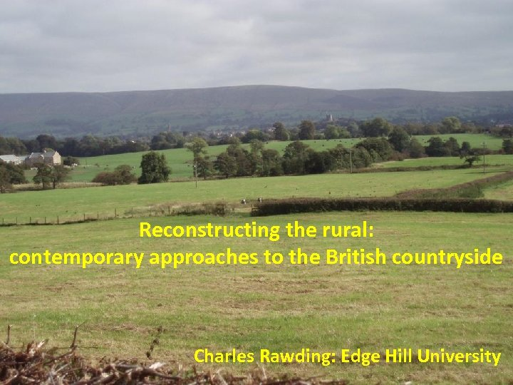 Reconstructing the rural: contemporary approaches to the British countryside Charles Rawding: Edge Hill University