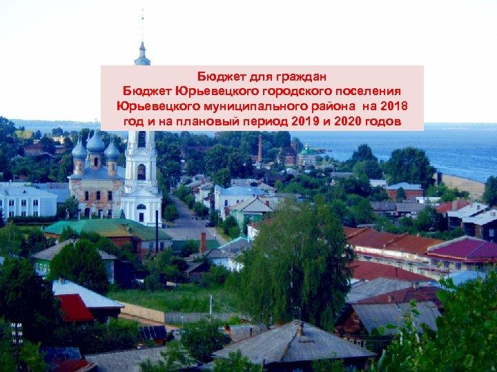 Бюджет для граждан Бюджет Юрьевецкого городского поселения Юрьевецкого муниципального района на 2018 год и