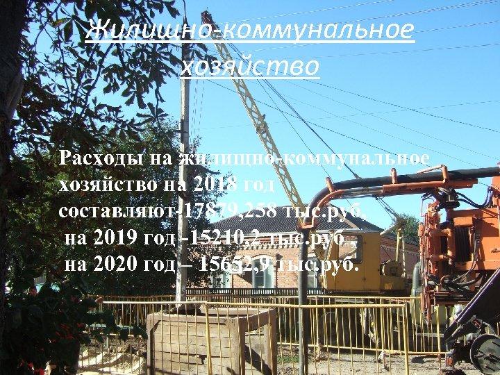 Жилищно-коммунальное хозяйство Расходы на жилищно-коммунальное хозяйство на 2018 год составляют-17879, 258 тыс. руб, на