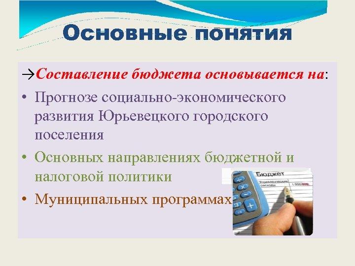 Основные понятия →Составление бюджета основывается на: • Прогнозе социально-экономического развития Юрьевецкого городского поселения •
