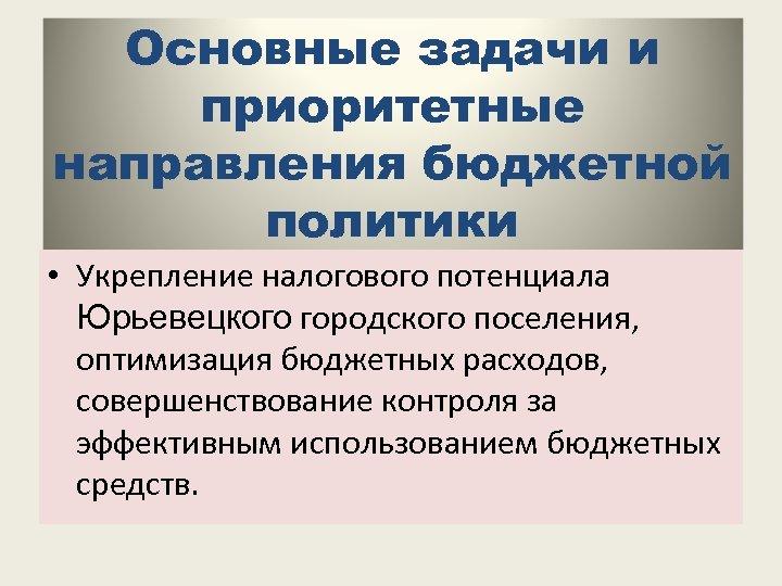 Основные задачи и приоритетные направления бюджетной политики • Укрепление налогового потенциала Юрьевецкого городского поселения,