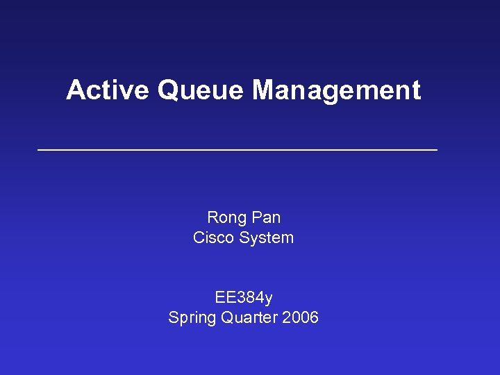 Active Queue Management Rong Pan Cisco System EE 384 y Spring Quarter 2006