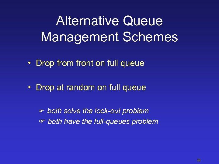 Alternative Queue Management Schemes • Drop from front on full queue • Drop at
